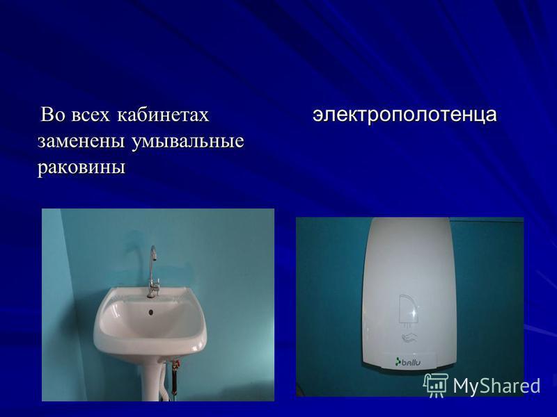 Во всех кабинетах заменены умывальные раковины Во всех кабинетах заменены умывальные раковины электрополотенца электрополотенца