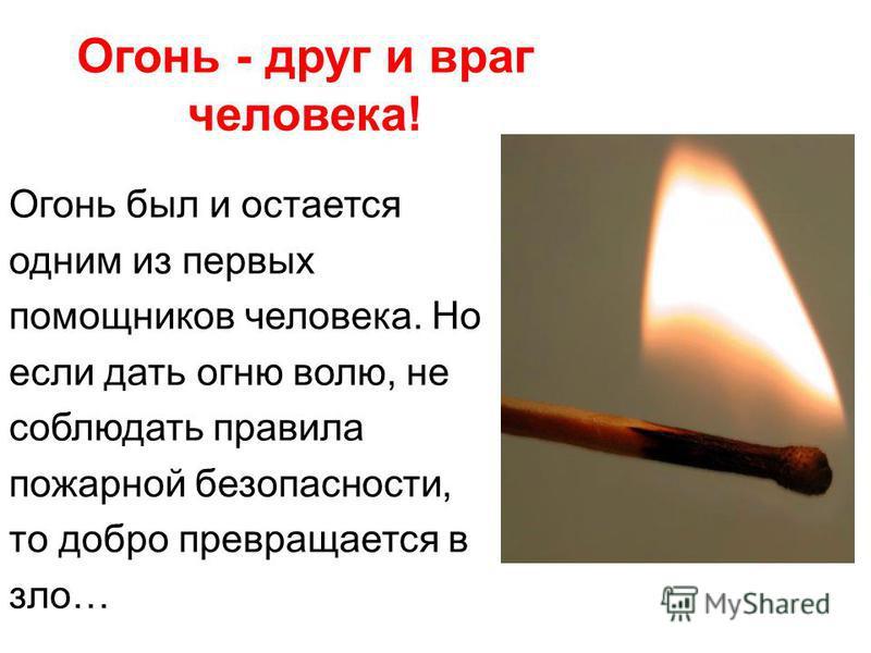 Огонь - друг и враг человека! Огонь был и остается одним из первых помощников человека. Но если дать огню волю, не соблюдать правила пожарной безопасности, то добро превращается в зло…