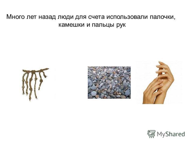 Много лет назад люди для счета использовали палочки, камешки и пальцы рук