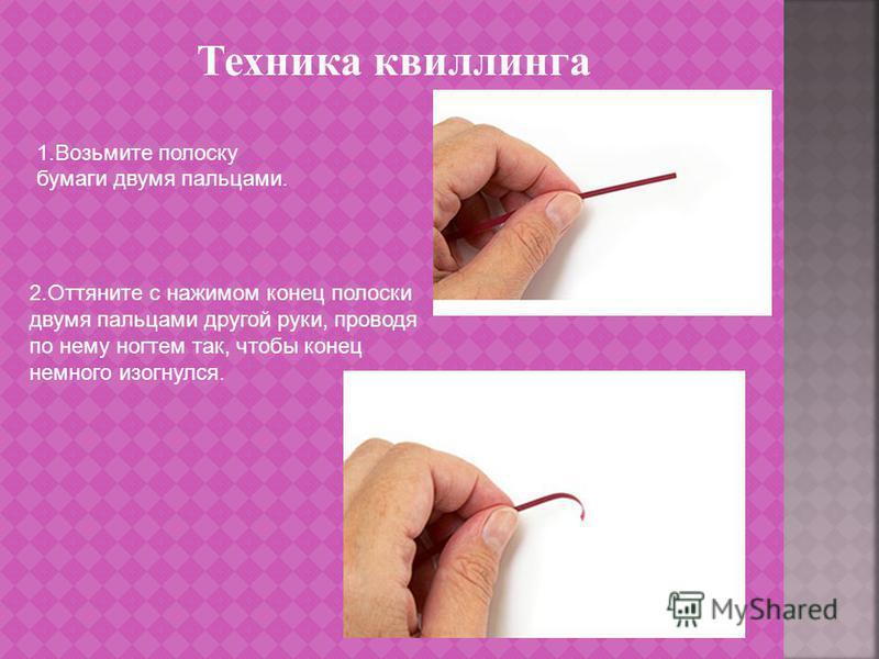 Техника квиллинга 1. Возьмите полоску бумаги двумя пальцами. 2. Оттяните с нажимом конец полоски двумя пальцами другой руки, проводя по нему ногтем так, чтобы конец немного изогнулся.