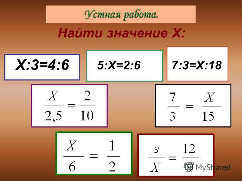 2 Найти значение Х: Х:3=4:6 5:Х=2:67:3=Х:18 Устная работа.