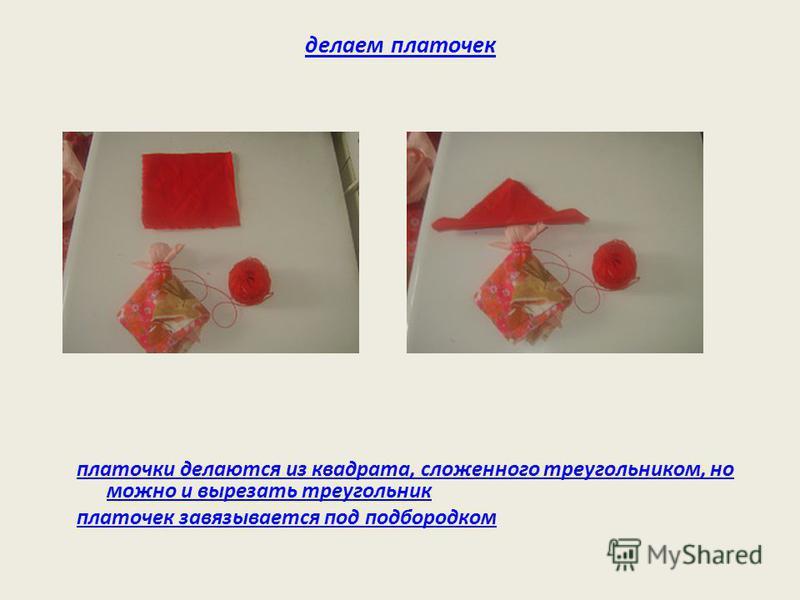 делаем платочек платочки делаются из квадрата, сложенного треугольником, но можно и вырезать треугольник платочек завязывается под подбородком