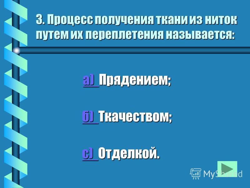 3. Процесс получения ткани из ниток путем их переплетения называется: а) Прядением; а) Прядением; а) б) Ткачеством; б) Ткачеством;б) с) Отделкой. с) Отделкой.с)