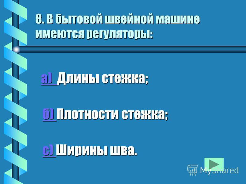 8. В бытовой швейной машине имеются регуляторы: а) Длины стежка; а) Длины стежка; а) б) Плотности стежка; б) Плотности стежка;б) с) Ширины шва. с) Ширины шва.с)