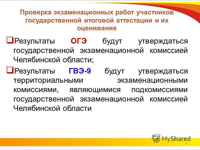 Проверка экзаменационных работ участников государственной итоговой аттестации и их оценивание Результаты ОГЭ будут утверждаться государственной экзаменационной комиссией Челябинской области; Результаты ГВЭ-9 будут утверждаться территориальными экзаме