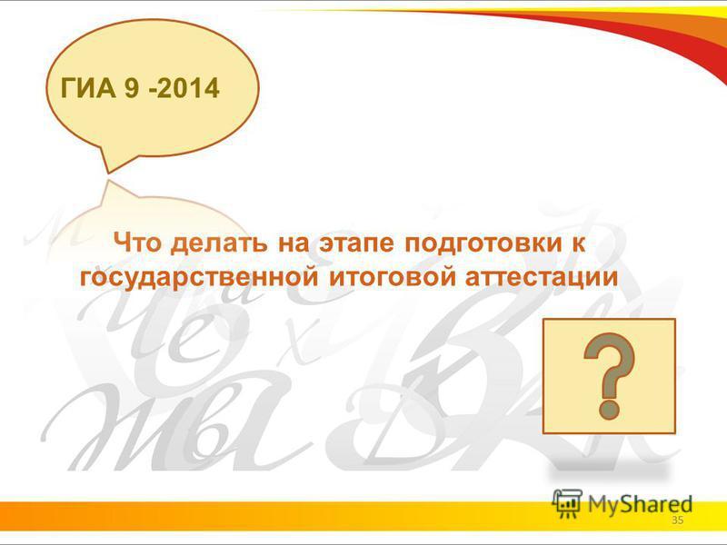 35 Что делать на этапе подготовки к государственной итоговой аттестации ГИА 9 -2014 35