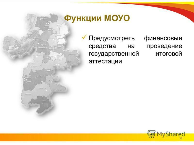 Функции МОУО Предусмотреть финансовые средства на проведение государственной итоговой аттестации 38