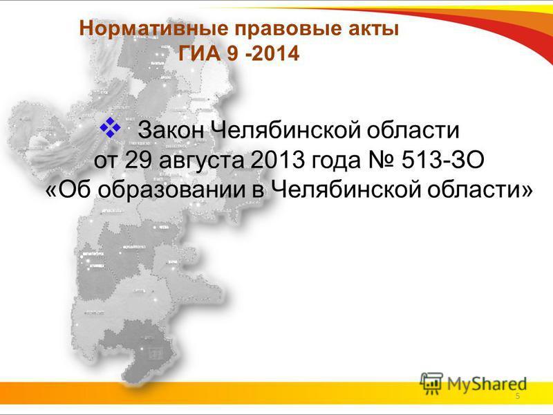 Нормативные правовые акты ГИА 9 -2014 Закон Челябинской области от 29 августа 2013 года 513-ЗО «Об образовании в Челябинской области» 5
