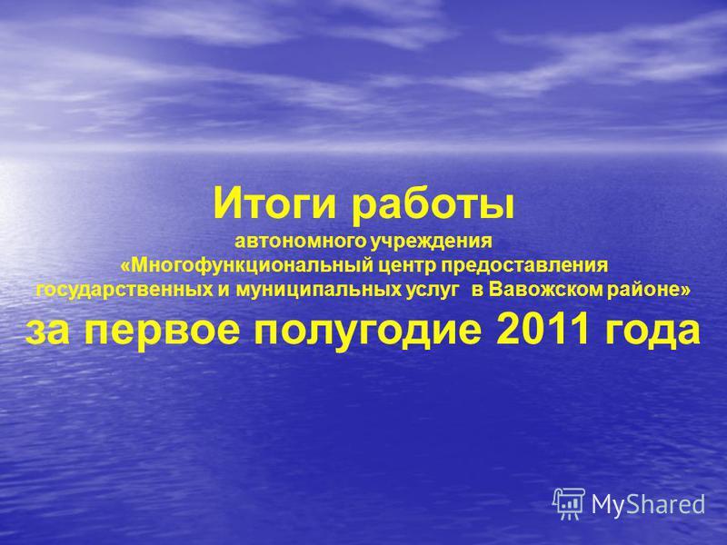 Итоги работы автономного учреждения «Многофункциональный центр предоставления государственных и муниципальных услуг в Вавожском районе» за первое полугодие 2011 года
