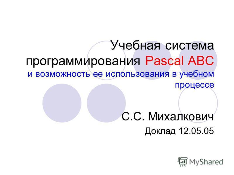 Учебная система программирования Pascal ABC и возможность ее использования в учебном процессе С.С. Михалкович Доклад 12.05.05