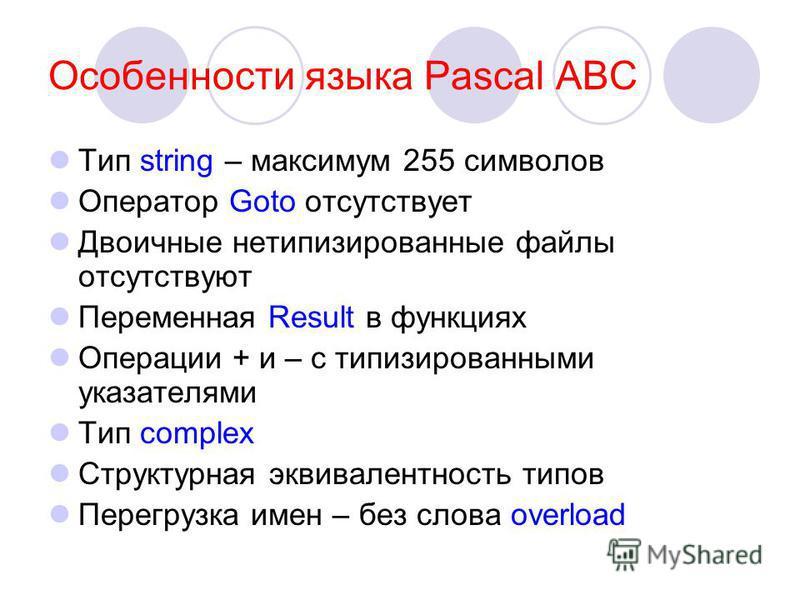 Особенности языка Pascal ABC Тип string – максимум 255 символов Оператор Goto отсутствует Двоичные нетипизированные файлы отсутствуют Переменная Result в функциях Операции + и – с типизированными указателями Тип complex Структурная эквивалентность ти