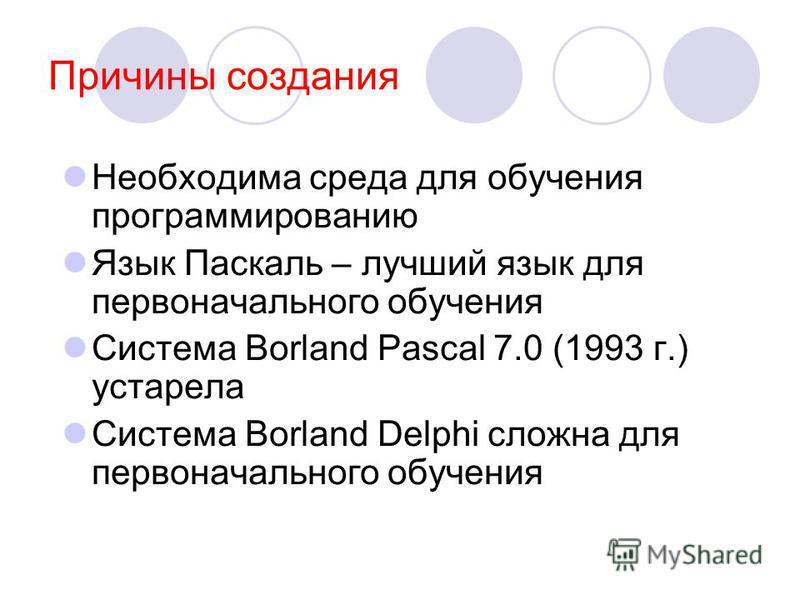 Причины создания Необходима среда для обучения программированию Язык Паскаль – лучший язык для первоначального обучения Система Borland Pascal 7.0 (1993 г.) устарела Система Borland Delphi сложна для первоначального обучения