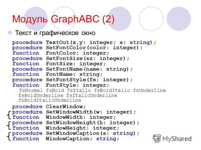 Модуль GraphABC (2) procedure TextOut(x,y: integer; s: string); procedure SetFontColor(color: integer); function FontColor: integer; procedure SetFontSize(sz: integer); function FontSize: integer; procedure SetFontName(name: string); function FontNam