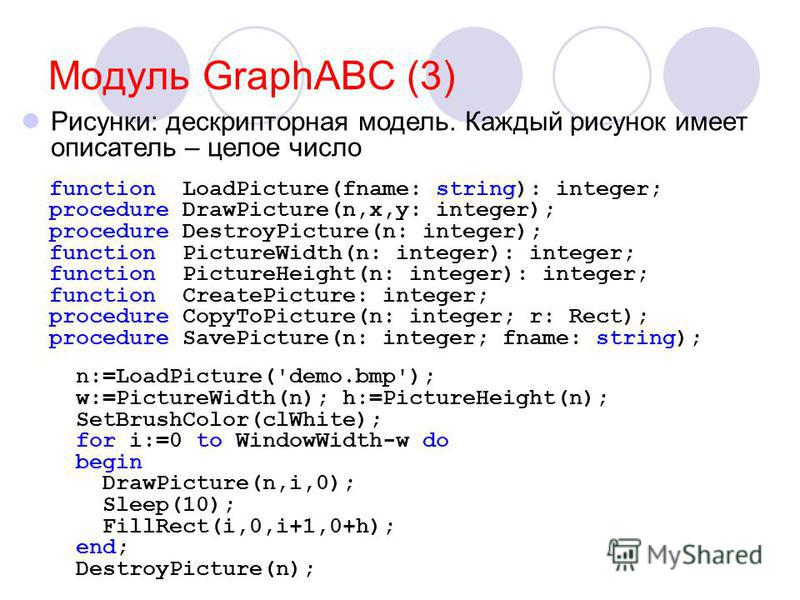 Модуль GraphABC (3) function LoadPicture(fname: string): integer; procedure DrawPicture(n,x,y: integer); procedure DestroyPicture(n: integer); function PictureWidth(n: integer): integer; function PictureHeight(n: integer): integer; function CreatePic
