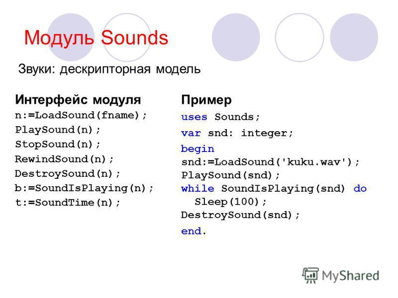 Модуль Sounds Интерфейс модуля n:=LoadSound(fname); PlaySound(n); StopSound(n); RewindSound(n); DestroySound(n); b:=SoundIsPlaying(n); t:=SoundTime(n); Пример uses Sounds; var snd: integer; begin snd:=LoadSound('kuku.wav'); PlaySound(snd); while Soun