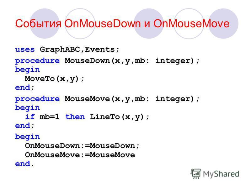 События OnMouseDown и OnMouseMove uses GraphABC,Events; procedure MouseDown(x,y,mb: integer); begin MoveTo(x,y); end; procedure MouseMove(x,y,mb: integer); begin if mb=1 then LineTo(x,y); end; begin OnMouseDown:=MouseDown; OnMouseMove:=MouseMove end.