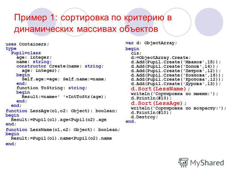 Пример 1: сортировка по критерию в динамических массивах объектов uses Containers; type Pupil=class age: integer; name: string; constructor Create(name: string; age: integer); begin Self.age:=age; Self.name:=name; end; function ToString: string; begi