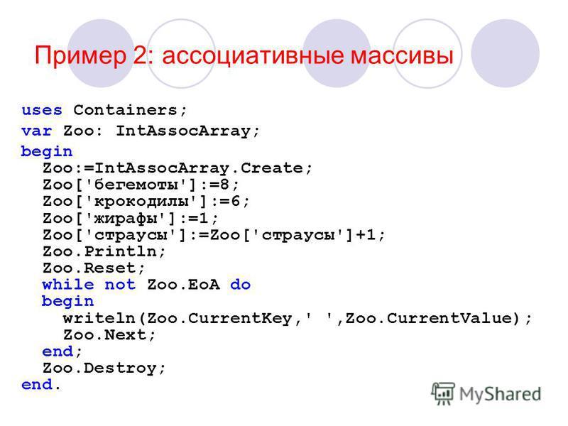 Пример 2: ассоциативные массивы uses Containers; var Zoo: IntAssocArray; begin Zoo:=IntAssocArray.Create; Zoo['бегемоты']:=8; Zoo['крокодилы']:=6; Zoo['жирафы']:=1; Zoo['страусы']:=Zoo['страусы']+1; Zoo.Println; Zoo.Reset; while not Zoo.EoA do begin