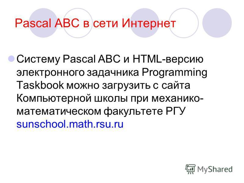 Pascal ABC в сети Интернет Систему Pascal ABC и HTML-версию электронного задачника Programming Taskbook можно загрузить с сайта Компьютерной школы при механико- математическом факультете РГУ sunschool.math.rsu.ru
