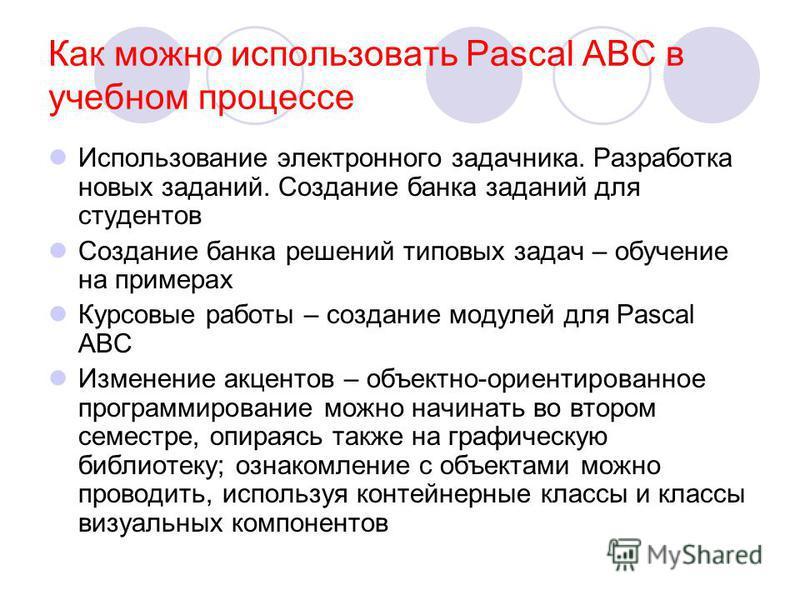 Как можно использовать Pascal ABC в учебном процессе Использование электронного задачника. Разработка новых заданий. Создание банка заданий для студентов Создание банка решений типовых задач – обучение на примерах Курсовые работы – создание модулей д