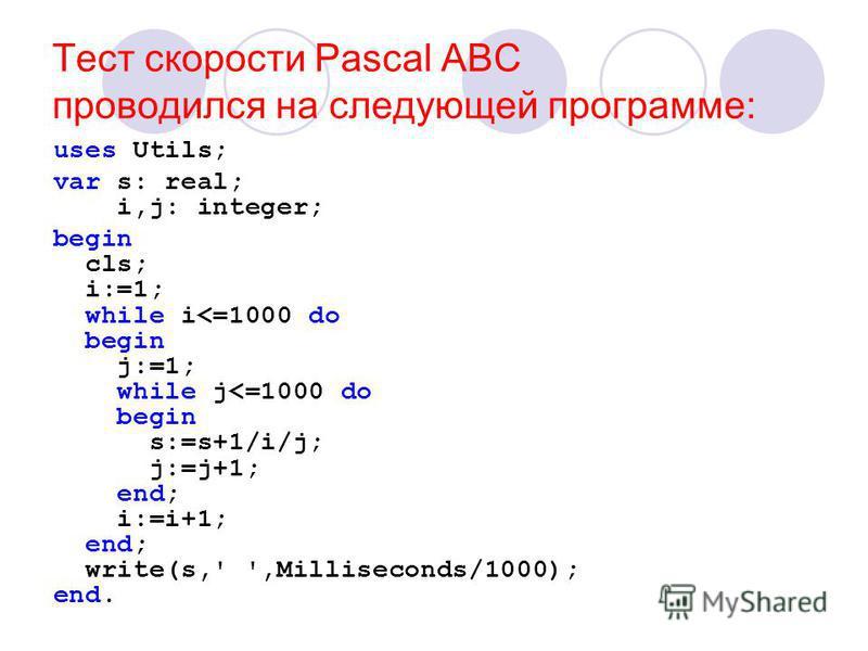 Тест скорости Pascal ABC проводился на следующей программе: uses Utils; var s: real; i,j: integer; begin cls; i:=1; while i<=1000 do begin j:=1; while j<=1000 do begin s:=s+1/i/j; j:=j+1; end; i:=i+1; end; write(s,' ',Milliseconds/1000); end.