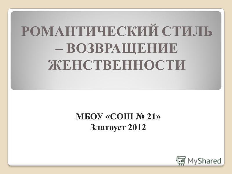 РОМАНТИЧЕСКИЙ СТИЛЬ – ВОЗВРАЩЕНИЕ ЖЕНСТВЕННОСТИ МБОУ «СОШ 21» Златоуст 2012