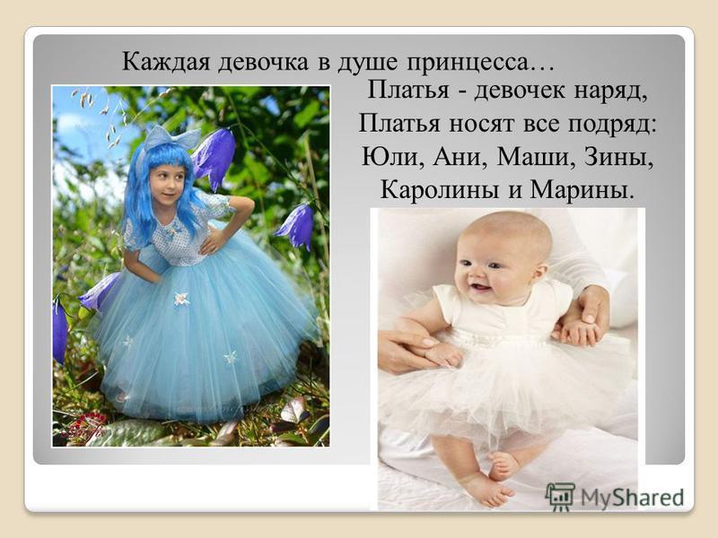 Каждая девочка в душе принцесса… Платья - девочек наряд, Платья носят все подряд: Юли, Ани, Маши, Зины, Каролины и Марины.