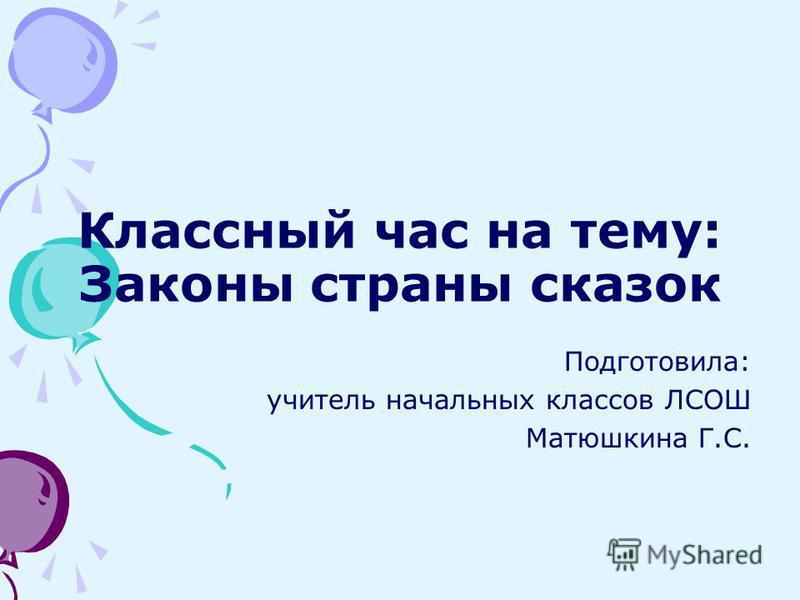 Классный час на тему: Законы страны сказок Подготовила: учитель начальных классов ЛСОШ Матюшкина Г.С.