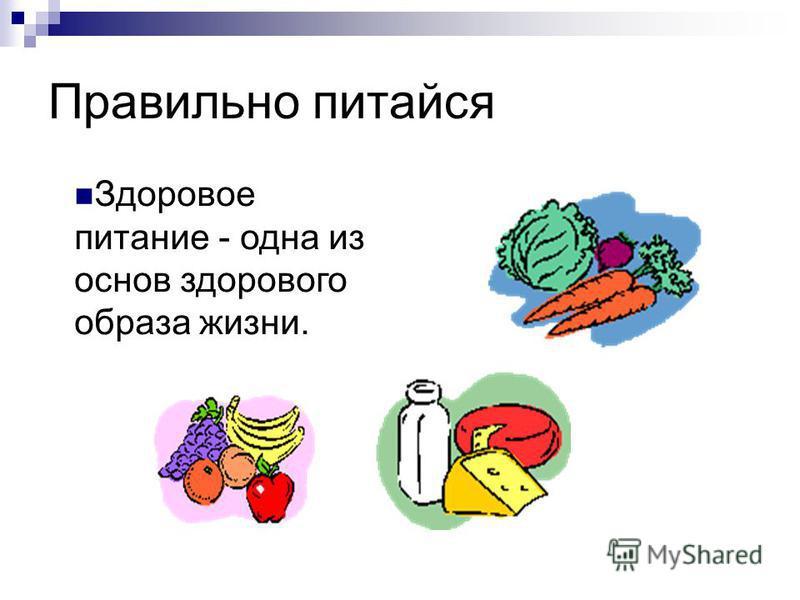 Правильно питайся Здоровое питание - одна из основ здорового образа жизни.