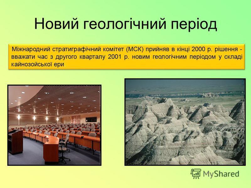 Новий геологічний період Міжнародний стратиграфічний комітет (МСК) прийняв в кінці 2000 р. рішення - вважати час з другого кварталу 2001 р. новим геологічним періодом у складі кайнозойської ери.