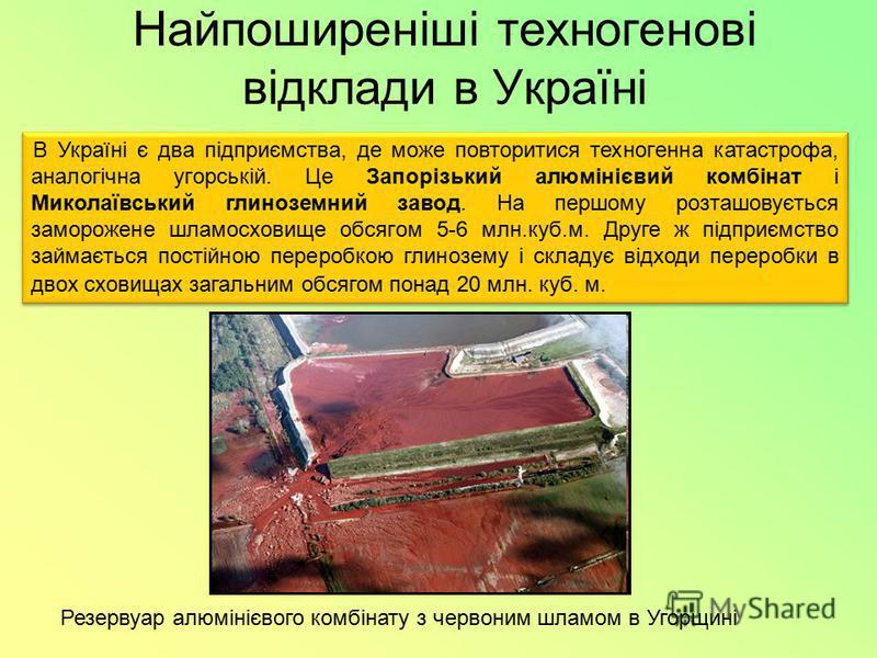 Найпоширеніші техногенові відклади в Україні Резервуар алюмінієвого комбінату з червоним шламом в Угорщині В Україні є два підприємства, де може повторитися техногенна катастрофа, аналогічна угорській. Це Запорізький алюмінієвий комбінат і Миколаївсь