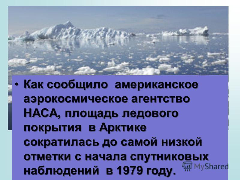 Как сообщило американское аэрокосмическое агентство НАСА, площадь ледового покрытия в Арктике сократилась до самой низкой отметки с начала спутниковых наблюдений в 1979 году.Как сообщило американское аэрокосмическое агентство НАСА, площадь ледового п