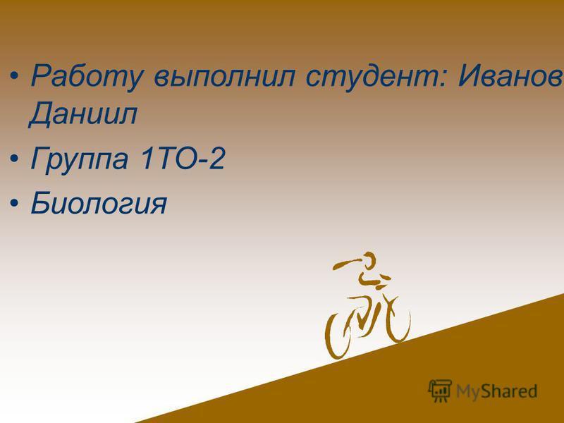 Работу выполнил студент: Иванов Даниил Группа 1ТО-2 Биология