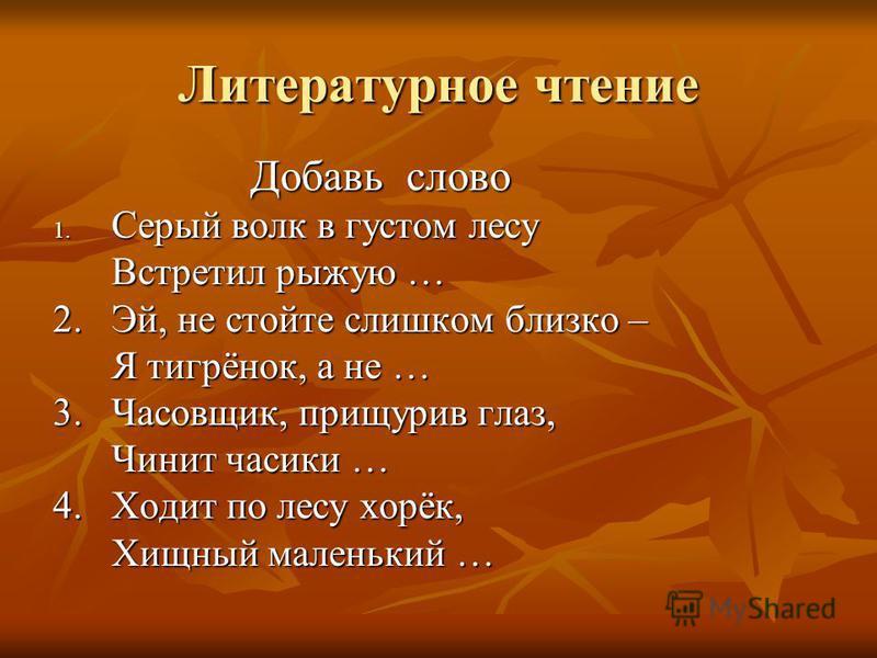 Литературное чтение Добавь слово Добавь слово 1. Серый волк в густом лесу Встретил рыжую … Встретил рыжую … 2. Эй, не стойте слишком близко – Я тигрёнок, а не … Я тигрёнок, а не … 3. Часовщик, прищурив глаз, Чинит часики … Чинит часики … 4. Ходит по