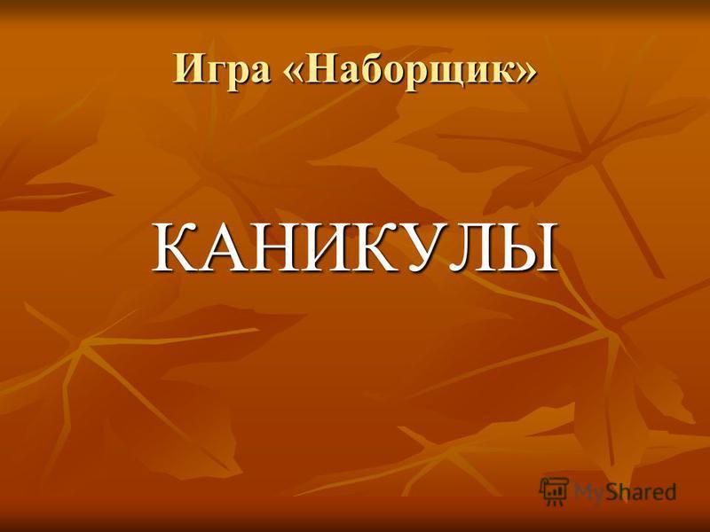 Игра «Наборщик» КАНИКУЛЫ