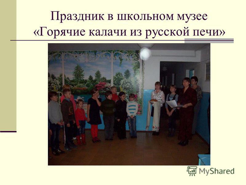 Праздник в школьном музее «Горячие калачи из русской печи»