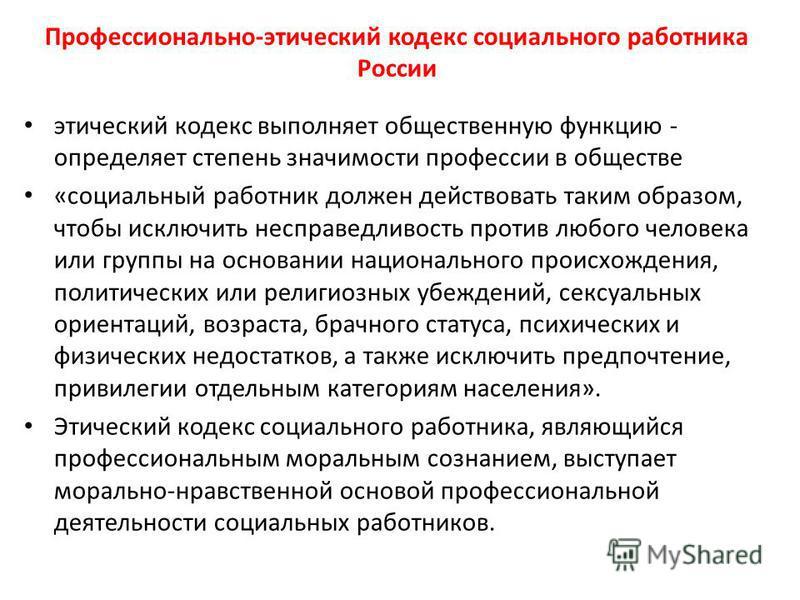 Профессионально-этический кодекс социального работника России этический кодекс выполняет общественную функцию - определяет степень значимости профессии в обществе «социальный работник должен действовать таким образом, чтобы исключить несправедливость