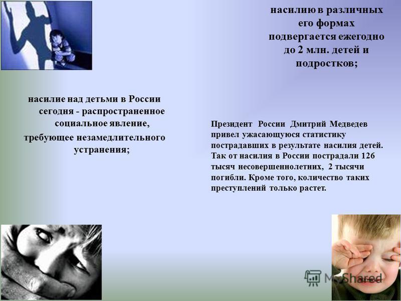 насилие над детьми в России сегодня - распространенное социальное явление, требующее незамедлительного устранения; насилию в различных его формах подвергается ежегодно до 2 млн. детей и подростков; Президент России Дмитрий Медведев привел ужасающуюся