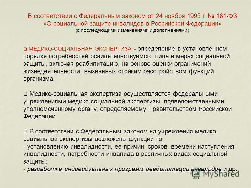В соответствии с Федеральным законом от 24 ноября 1995 г. 181-ФЗ «О социальной защите инвалидов в Российской Федерации» (с последующими изменениями и дополнениями) МЕДИКО-СОЦИАЛЬНАЯ ЭКСПЕРТИЗА - определение в установленном порядке потребностей освиде
