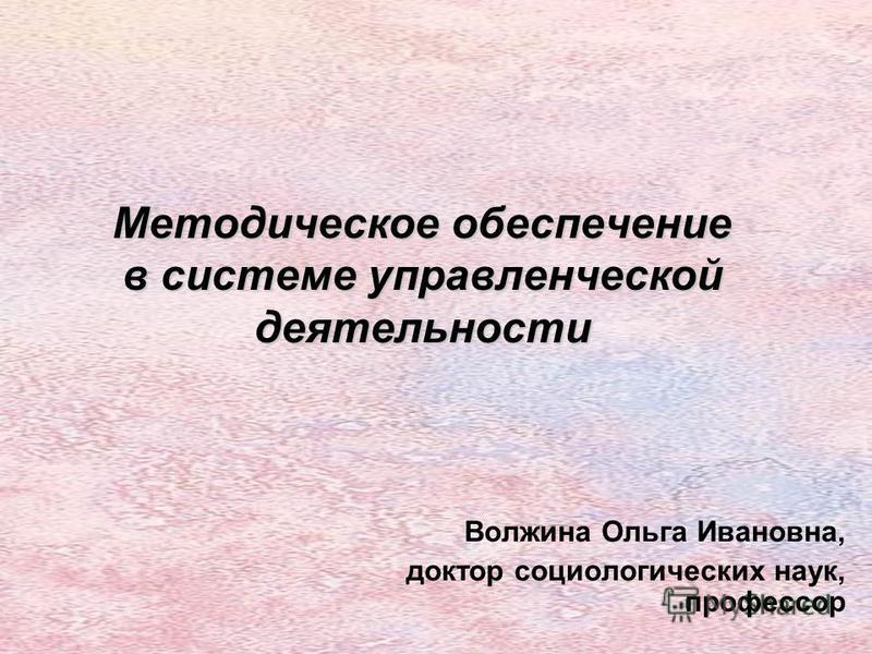 Методическое обеспечение в системе управленческой деятельности Волжина Ольга Ивановна, доктор социологических наук, профессор