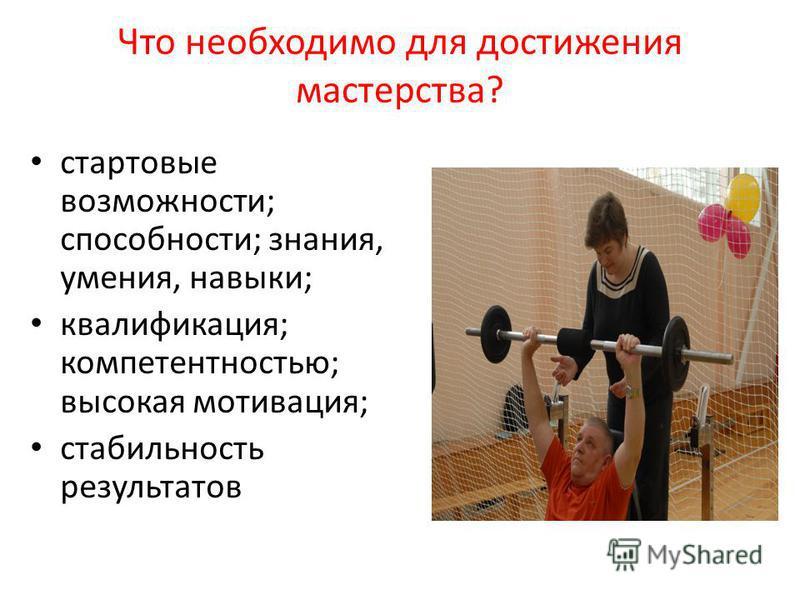 Что необходимо для достижения мастерства? стартовые возможности; способности; знания, умения, навыки; квалификация; компетентностью; высокая мотивация; стабильность результатов