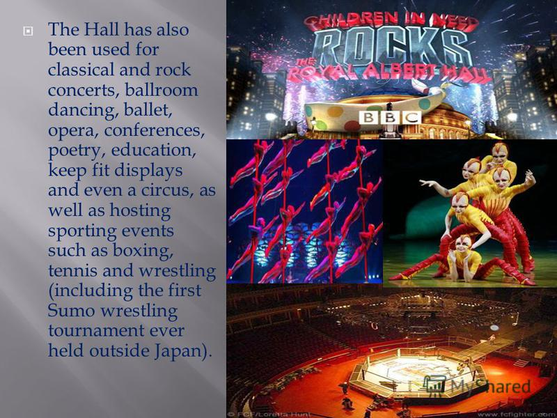 The Hall has also been used for classical and rock concerts, ballroom dancing, ballet, opera, conferences, poetry, education, keep fit displays and even a circus, as well as hosting sporting events such as boxing, tennis and wrestling (including the