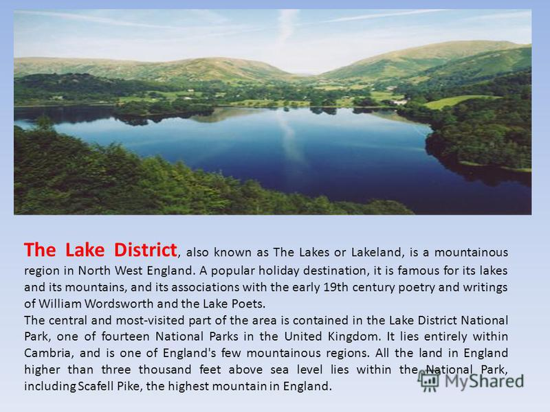 The Lake District, also known as The Lakes or Lakeland, is a mountainous region in North West England. A popular holiday destination, it is famous for its lakes and its mountains, and its associations with the early 19th century poetry and writings o