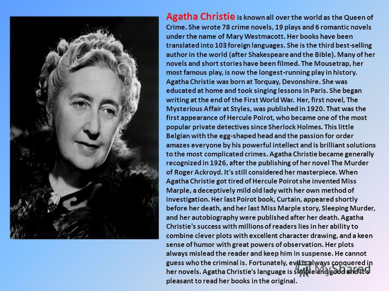 Agatha Christie is known all over the world as the Queen of Crime. She wrote 78 crime novels, 19 plays and 6 romantic novels under the name of Mary Westmacott. Her books have been translated into 103 foreign languages. She is the third best-selling a
