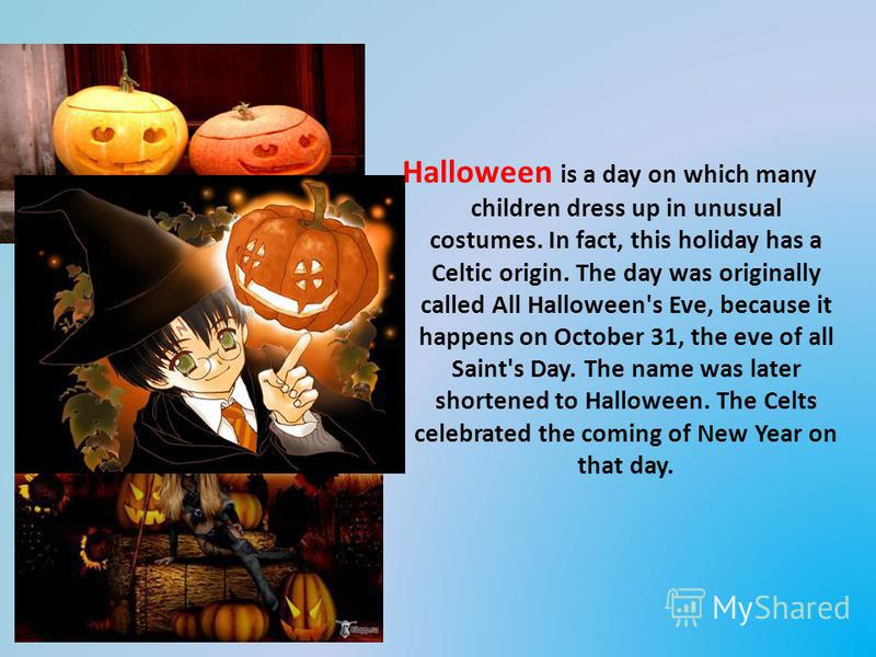 Halloween is a day on which many children dress up in unusual costumes. In fact, this holiday has a Celtic origin. The day was originally called All Halloween's Eve, because it happens on October 31, the eve of all Saint's Day. The name was later sho