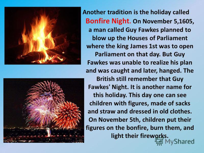 Another tradition is the holiday called Bonfire Night. On November 5,1605, a man called Guy Fawkes planned to blow up the Houses of Parliament where the king James 1st was to open Parliament on that day. But Guy Fawkes was unable to realize his plan