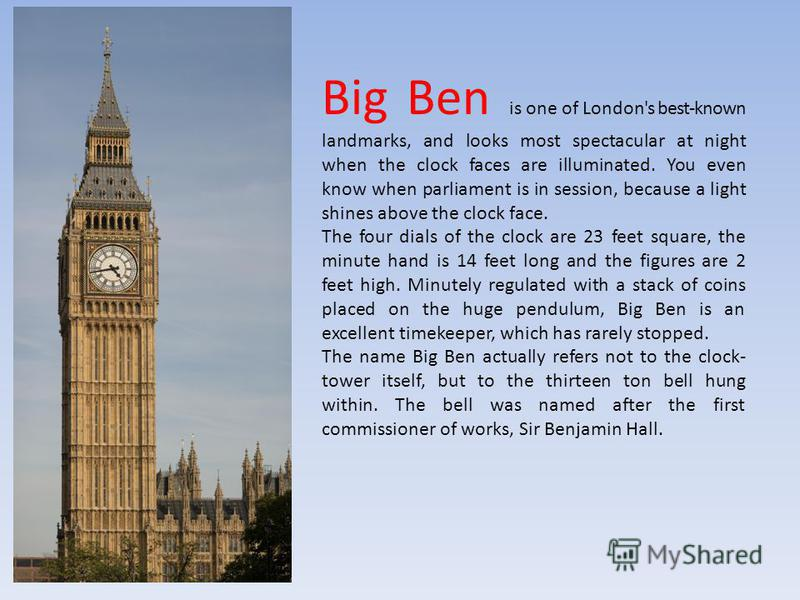 Big Ben is one of London's best-known landmarks, and looks most spectacular at night when the clock faces are illuminated. You even know when parliament is in session, because a light shines above the clock face. The four dials of the clock are 23 fe