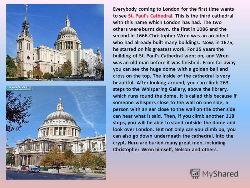 Everybody coming to London for the first time wants to see St. Paul's Cathedral. This is the third cathedral with this name which London has had. The two others were burnt down, the first in 1086 and the second in 1666.Christopher Wren was an archite