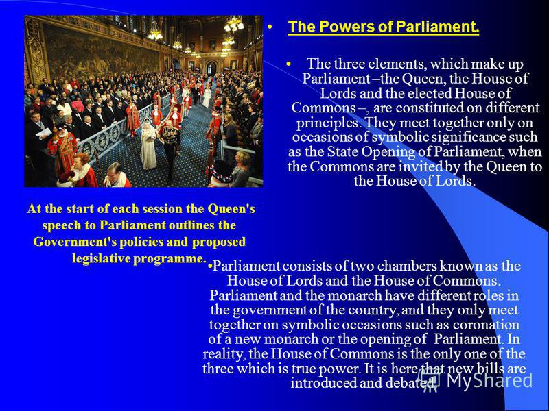 The Powers of Parliament. The three elements, which make up Parliament –the Queen, the House of Lords and the elected House of Commons –, are constituted on different principles. They meet together only on occasions of symbolic significance such as t