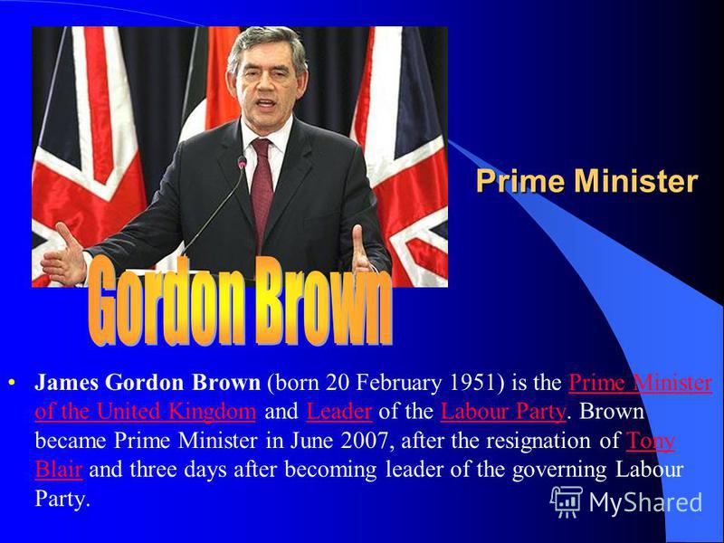 Prime Minister James Gordon Brown (born 20 February 1951) is the Prime Minister of the United Kingdom and Leader of the Labour Party. Brown became Prime Minister in June 2007, after the resignation of Tony Blair and three days after becoming leader o